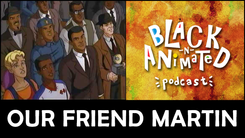 Our Friend Martin: Black N' Animated Podcast